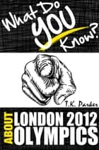 What Do You Know About the London 2012 Olympic Games? ebook by T.K. Parker