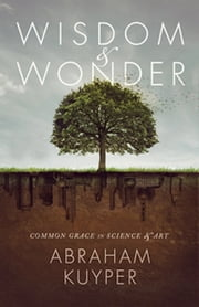 Wisdom and Wonder: Common Grace in Science and Art ebook by Abraham Kuyper