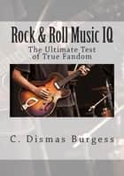 Rock & Roll Music IQ: The Ultimate Test of True Fandom ebook by C. Dismas Burgess