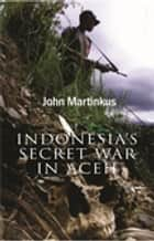 Indonesia's Secret War in Aceh ebook by John Martinkus