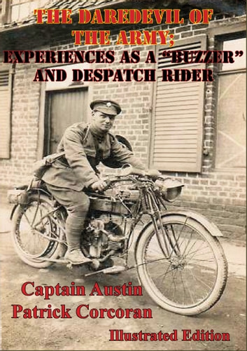 "The Daredevil Of The Army; Experiences As A ""Buzzer"" And Despatch Rider [Illustrated Edition] ebook by Captain Austin Patrick Corcoran"