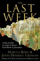 The Last Week - What the Gospels Really Teach About Jesus's Final Days in Jerusalem ebook by Marcus Borg, John Crossan