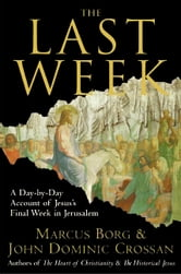 The Last Week - What the Gospels Really Teach About Jesus's Final Days in Jerusalem ebook by Marcus J. Borg,John Dominic Crossan
