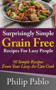Surprisingly Simple Grains Free Recipes For Lazy People: 50 Simple Gluten Free Recipes Even Your Lazy Ass Can Cook ebook by Phillip Pablo