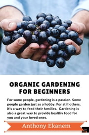 Organic Gardening For Beginners ebook by Anthony Ekanem