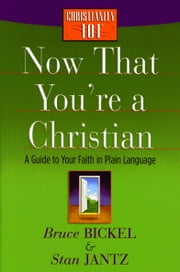 Now That You're a Christian - A Guide to Your Faith in Plain Language ebook by Bruce Bickel, Stan Jantz