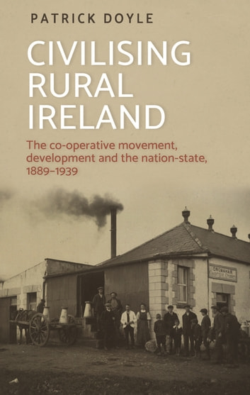 Civilising rural Ireland - The co-operative movement, development and the nation-state, 1889–1939 ebook by Patrick Doyle