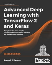 Advanced Deep Learning with TensorFlow 2 and Keras - Apply DL, GANs, VAEs, deep RL, unsupervised learning, object detection and segmentation, and more, 2nd Edition eBook by Rowel Atienza