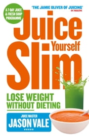 The Juice Master Juice Yourself Slim: The Healthy Way To Lose Weight Without Dieting ebook by Jason Vale