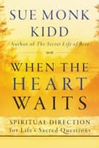 When the Heart Waits - Spiritual Direction for Life's Sacred Questions ebook by Sue Monk Kidd