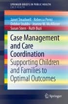 Case Management and Care Coordination - Supporting Children and Families to Optimal Outcomes ebook by Ruth Buzi, Debbie Stubbs, Janet Treadwell,...
