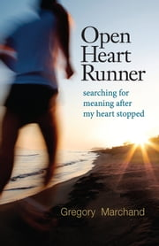 OPEN HEART RUNNER: searching for meaning after my heart stopped ebook by Gregory Marchand