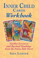 Inner Child Cards Workbook - Further Exercises and Mystical Teachings from the Fairy-Tale Tarot ebook by Isha Lerner