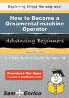 How to Become a Ornamental-machine Operator - How to Become a Ornamental-machine Operator ebook by Van Berman