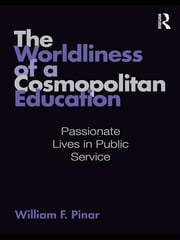 The Worldliness of a Cosmopolitan Education - Passionate Lives in Public Service ebook by William F. Pinar