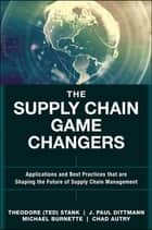 The Supply Chain Game Changers - Applications and Best Practices that are Shaping the Future of Supply Chain Management ebook by J. Paul Dittmann, Michael Burnette, Chad W. Autry,...