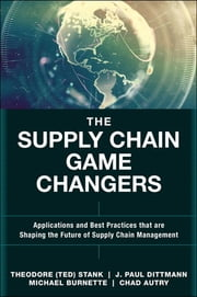 The Supply Chain Game Changers - Applications and Best Practices that are Shaping the Future of Supply Chain Management ebook by Theodore (Ted) H. Stank,J. Paul Dittmann,Michael Burnette,Chad Autry