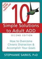 10 Simple Solutions to Adult ADD - How to Overcome Chronic Distraction and Accomplish Your Goals ebook by Stephanie Moulton Sarkis, PhD
