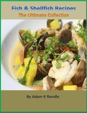 Fish & Shellfish Recipes: The Ultimate Collection ebook by Adam K Randle