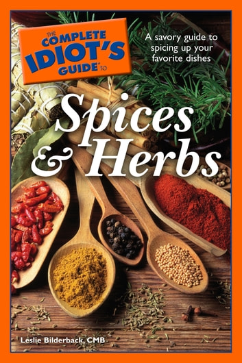 The Complete Idiot's Guide to Spices and Herbs - A Savory Guide to Spicing Up Your Favorite Dishes ebook by Leslie Bilderback CMB