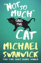 Not So Much, Said the Cat ebook by Michael Swanwick