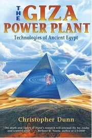 The Giza Power Plant: Technologies of Ancient Egypt - Technologies of Ancient Egypt ebook by Christopher Dunn