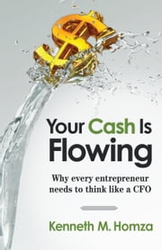 Your Cash Is Flowing - Why Every Entrepreneur Needs to Think like a CFO ebook by Kenneth M. Homza