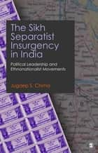 The Sikh Separatist Insurgency in India - Political Leadership and Ethnonationalist Movements ebook by Jugdep S Chima