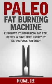 Paleo Fat Burning Machine: Eliminate Stubborn Body Fat, Feel Better & Have More Energy By Eating Foods You Enjoy ebook by Michael Lee