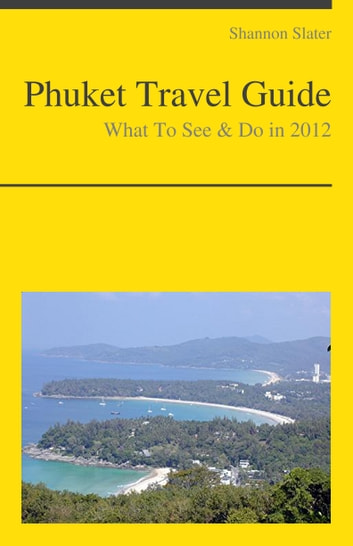 Phuket, Thailand Travel Guide - What To See & Do ebook by Shannon Slater