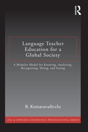 Language Teacher Education for a Global Society - A Modular Model for Knowing, Analyzing, Recognizing, Doing, and Seeing ebook by B. Kumaravadivelu