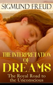 THE INTERPRETATION OF DREAMS - The Royal Road to the Unconscious - Rules of Dream Interpretation: The Dream as a Fulfillment of a Wish, Distortion in Dreams, The Method of Dream Interpretation, The Sources of Dreams & The Psychology of the Dream Activities ebook by Sigmund Freud,A. A. Brill