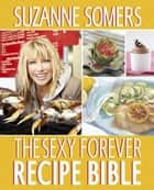 The Sexy Forever Recipe Bible - A Cookbook ebook by Suzanne Somers
