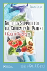 Nutrition Support for the Critically Ill Patient: A Guide to Practice, Second Edition ebook by Cresci, Ph.D., Gail A.