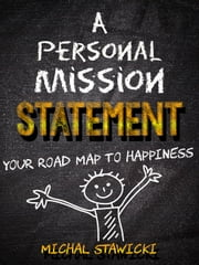 A Personal Mission Statement: Your Road Map to Happiness ebook by Michal Stawicki