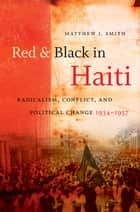 Red and Black in Haiti - Radicalism, Conflict, and Political Change, 1934-1957 ebook by Matthew J. Smith