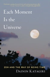 Each Moment Is the Universe: Zen and the Way of Being Time ebook by Dainin Katagiri