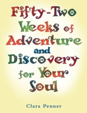 Fifty-Two Weeks of Adventure and Discovery for Your Soul ebook by Clara Penner