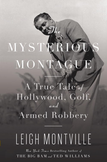 The Mysterious Montague - A True Tale of Hollywood, Golf, and Armed Robbery ebook by Leigh Montville