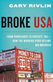 Broke, USA - From Pawnshops to Poverty, Inc.—How the Working Poor Became Big Business ebook by Gary Rivlin