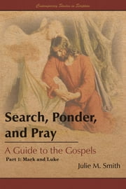 Search, Ponder, and Pray: A Guide to the Gospels - Part 1: Mark and Luke ebook by Julie M. Smith