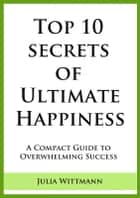 Top 10 Secrets of Ultimate Happiness: A Compact Guide to Overwhelming Success ebook by Julia Wittmann