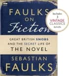 Faulks on Fiction (Includes 3 Vintage Classics): Great British Snobs and the Secret Life of the Novel ebook by Sebastian Faulks