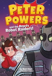 Peter Powers and the Rowdy Robot Raiders! ebook by Kent Clark, Brandon T. Snider, Dave Bardin