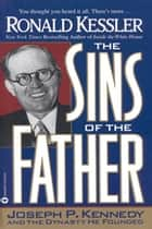 The Sins of the Father - Joseph P. Kennedy and the Dynasty He Founded ebook by Ronald Kessler