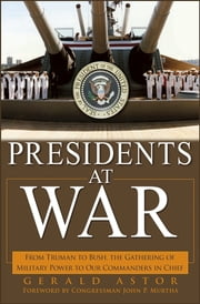 Presidents at War - From Truman to Bush, The Gathering of Military Powers To Our Commanders in Chief ebook by Gerald Astor,Congressman John P. Murtha