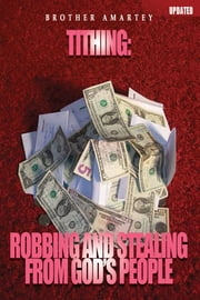Tithing- Robbing And Stealing From God's People ebook by Brother Amartey