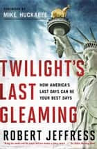 Twilight's Last Gleaming - How America's Last Days Can Be Your Best Days ebook by Robert Jeffress