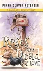 Roses Are Dead My Love ebook by Penny Clover Petersen