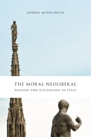 The Moral Neoliberal - Welfare and Citizenship in Italy ebook by Andrea Muehlebach